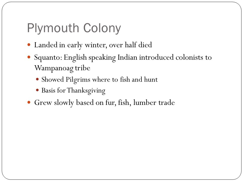 Plymouth Colony Landed in early winter, over half died Squanto: English speaking Indian introduced colonists to Wampanoag tribe Showed Pilgrims where to fish and hunt Basis for Thanksgiving Grew slowly based on fur, fish, lumber trade