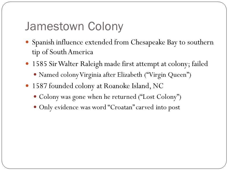 Jamestown Colony Spanish influence extended from Chesapeake Bay to southern tip of South America 1585 Sir Walter Raleigh made first attempt at colony; failed Named colony Virginia after Elizabeth ( Virgin Queen ) 1587 founded colony at Roanoke Island, NC Colony was gone when he returned ( Lost Colony ) Only evidence was word Croatan carved into post