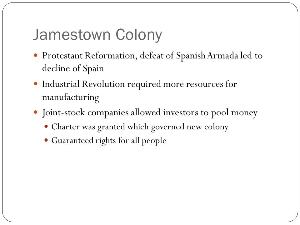 Jamestown Colony Protestant Reformation, defeat of Spanish Armada led to decline of Spain Industrial Revolution required more resources for manufacturing Joint-stock companies allowed investors to pool money Charter was granted which governed new colony Guaranteed rights for all people