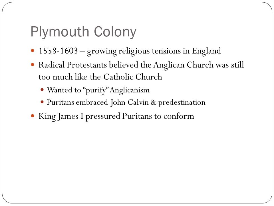Plymouth Colony – growing religious tensions in England Radical Protestants believed the Anglican Church was still too much like the Catholic Church Wanted to purify Anglicanism Puritans embraced John Calvin & predestination King James I pressured Puritans to conform
