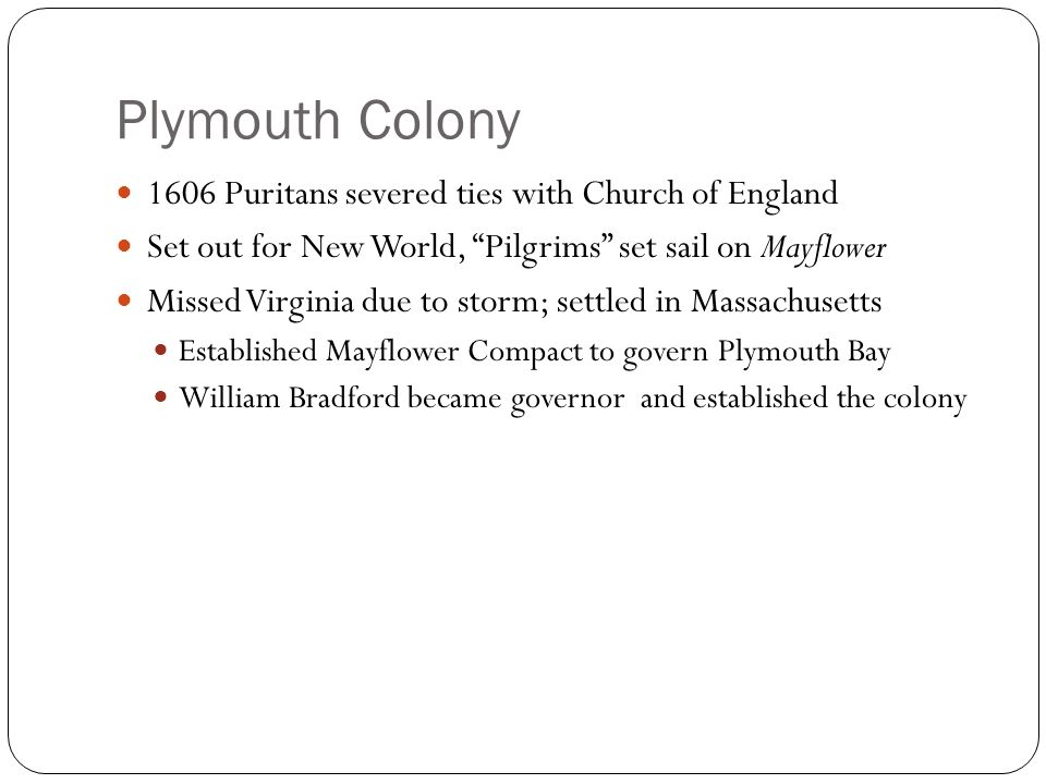 Plymouth Colony 1606 Puritans severed ties with Church of England Set out for New World, Pilgrims set sail on Mayflower Missed Virginia due to storm; settled in Massachusetts Established Mayflower Compact to govern Plymouth Bay William Bradford became governor and established the colony