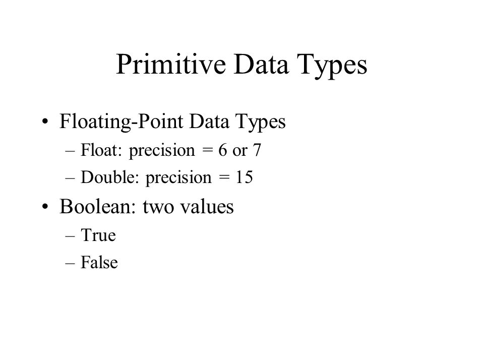 Floating-Point Data Types –Float: precision = 6 or 7 –Double: precision = 15 Boolean: two values –True –False