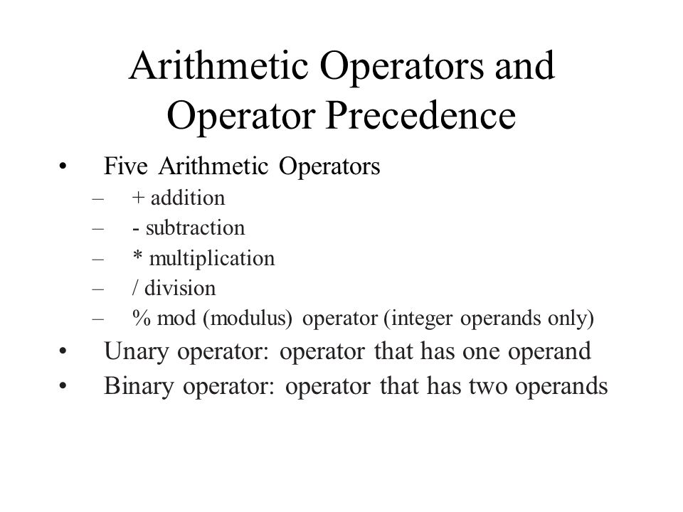 Arithmetic Operators and Operator Precedence Five Arithmetic Operators –+ addition –- subtraction –* multiplication –/ division –% mod (modulus) operator (integer operands only) Unary operator: operator that has one operand Binary operator: operator that has two operands