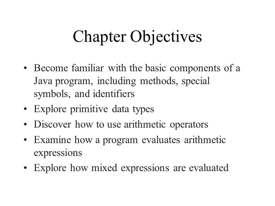 Chapter Objectives Become familiar with the basic components of a Java program, including methods, special symbols, and identifiers Explore primitive data types Discover how to use arithmetic operators Examine how a program evaluates arithmetic expressions Explore how mixed expressions are evaluated