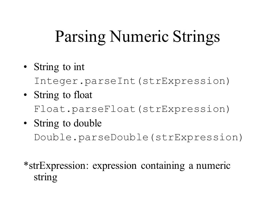 Parsing Numeric Strings String to int Integer.parseInt(strExpression) String to float Float.parseFloat(strExpression) String to double Double.parseDouble(strExpression) *strExpression: expression containing a numeric string