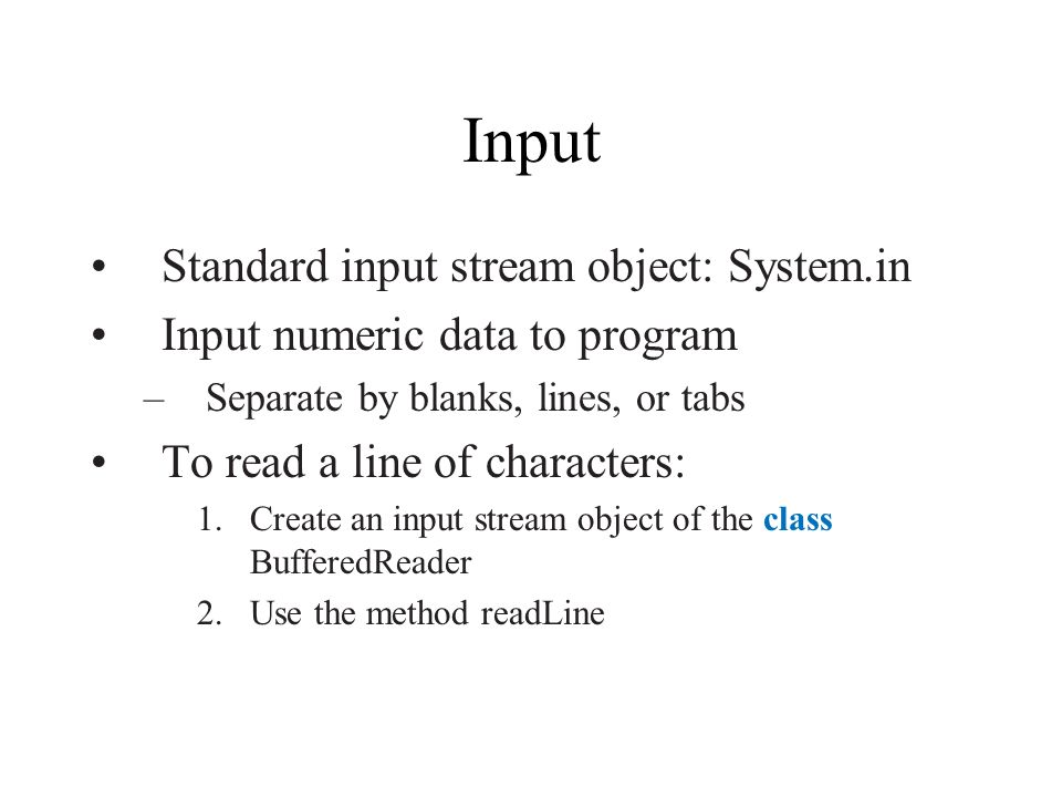 Input Standard input stream object: System.in Input numeric data to program –Separate by blanks, lines, or tabs To read a line of characters: 1.Create an input stream object of the class BufferedReader 2.Use the method readLine