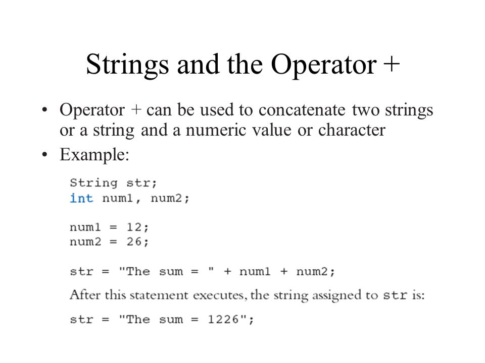 Strings and the Operator + Operator + can be used to concatenate two strings or a string and a numeric value or character Example: