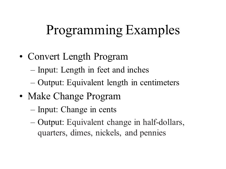 Programming Examples Convert Length Program –Input: Length in feet and inches –Output: Equivalent length in centimeters Make Change Program –Input: Change in cents –Output: Equivalent change in half-dollars, quarters, dimes, nickels, and pennies