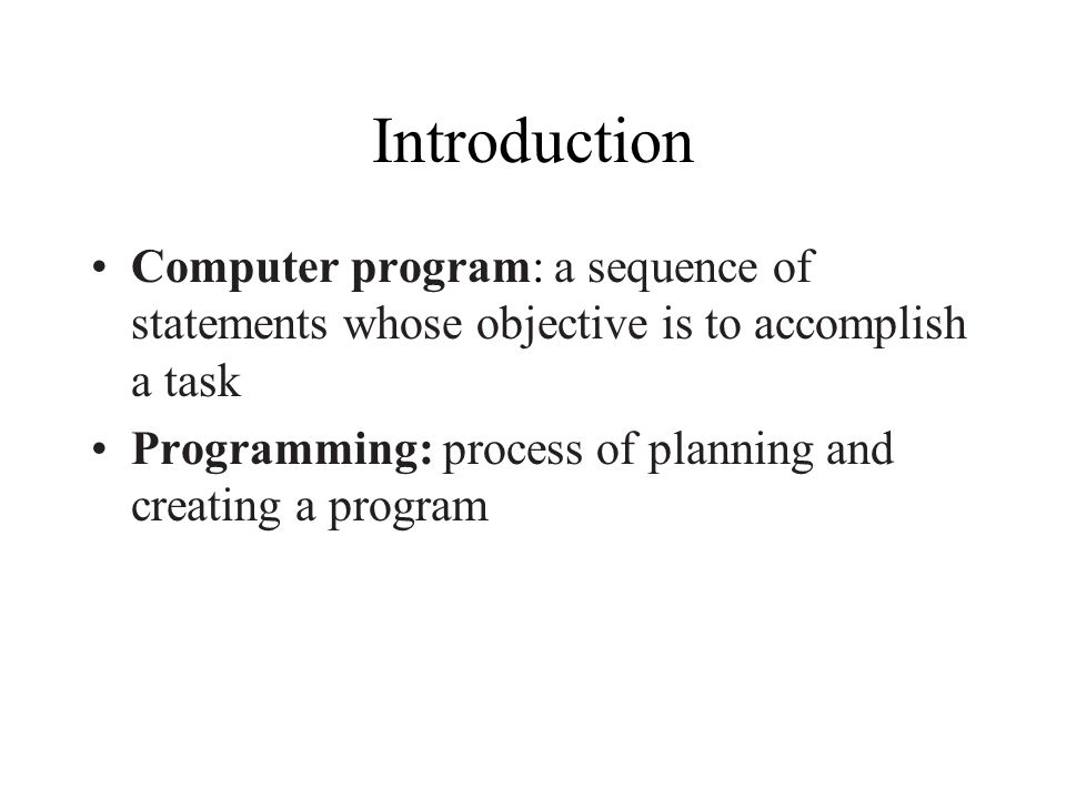 Introduction Computer program: a sequence of statements whose objective is to accomplish a task Programming: process of planning and creating a program