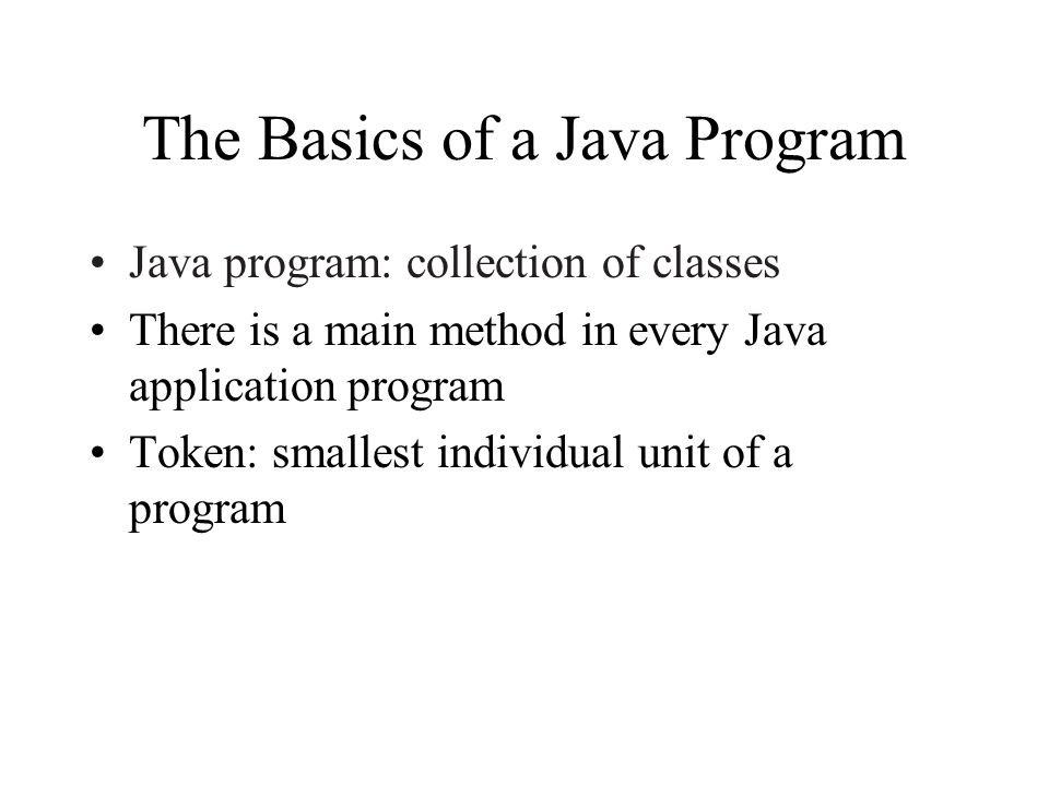 The Basics of a Java Program Java program: collection of classes There is a main method in every Java application program Token: smallest individual unit of a program