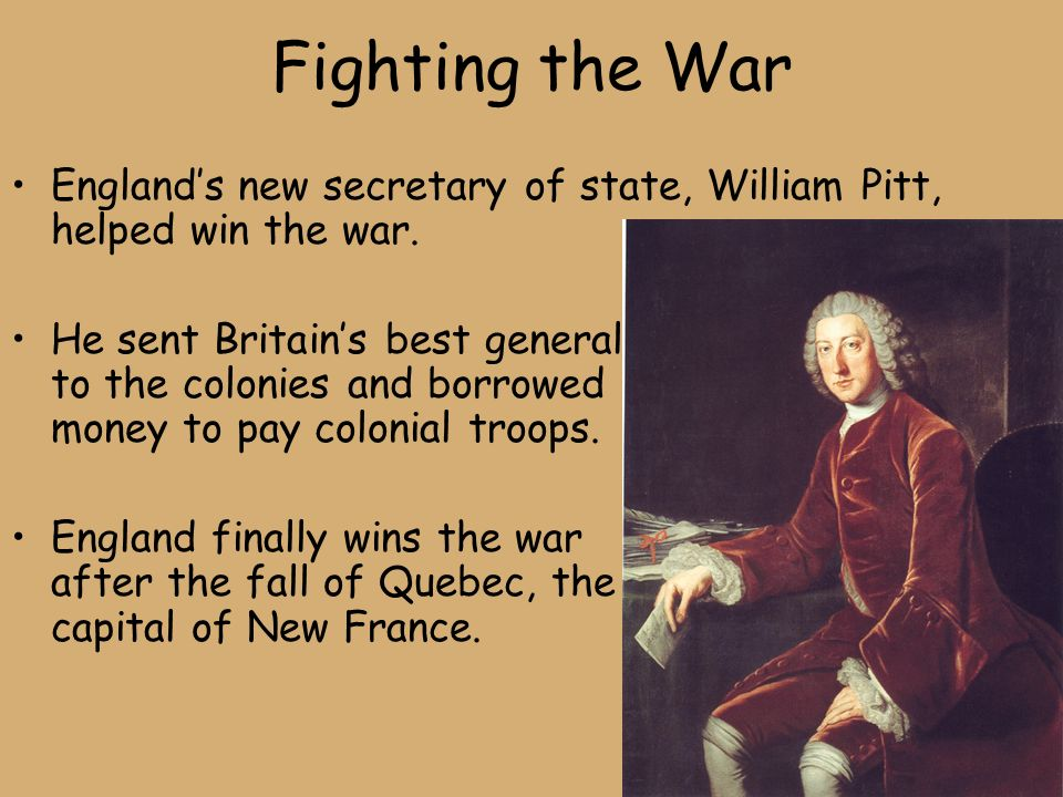 Fighting the War England's new secretary of state, William Pitt, helped win the war.