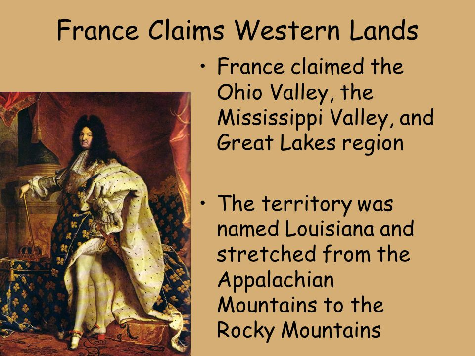 France Claims Western Lands France claimed the Ohio Valley, the Mississippi Valley, and Great Lakes region The territory was named Louisiana and stretched from the Appalachian Mountains to the Rocky Mountains