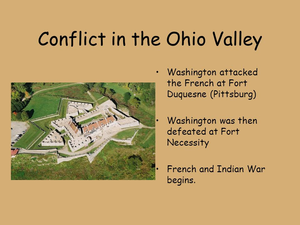 Conflict in the Ohio Valley Washington attacked the French at Fort Duquesne (Pittsburg) Washington was then defeated at Fort Necessity French and Indian War begins.