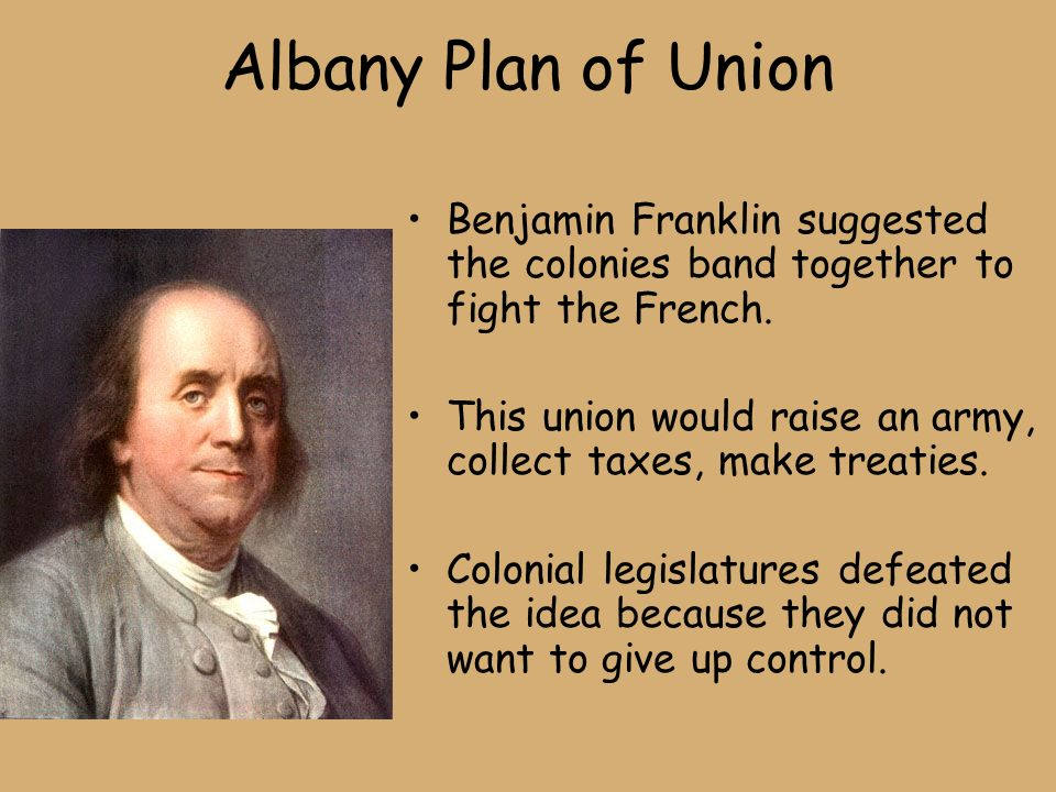 Albany Plan of Union Benjamin Franklin suggested the colonies band together to fight the French.