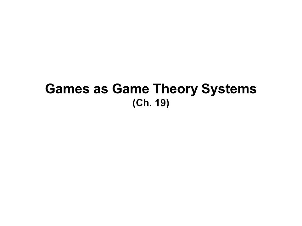 Games as Game Theory Systems (Ch. 19)