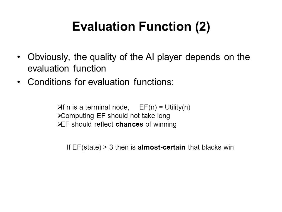 Evaluation Function (2) Obviously, the quality of the AI player depends on the evaluation function Conditions for evaluation functions:  If n is a terminal node,  Computing EF should not take long  EF should reflect chances of winning EF(n) = Utility(n) If EF(state) > 3 then is almost-certain that blacks win