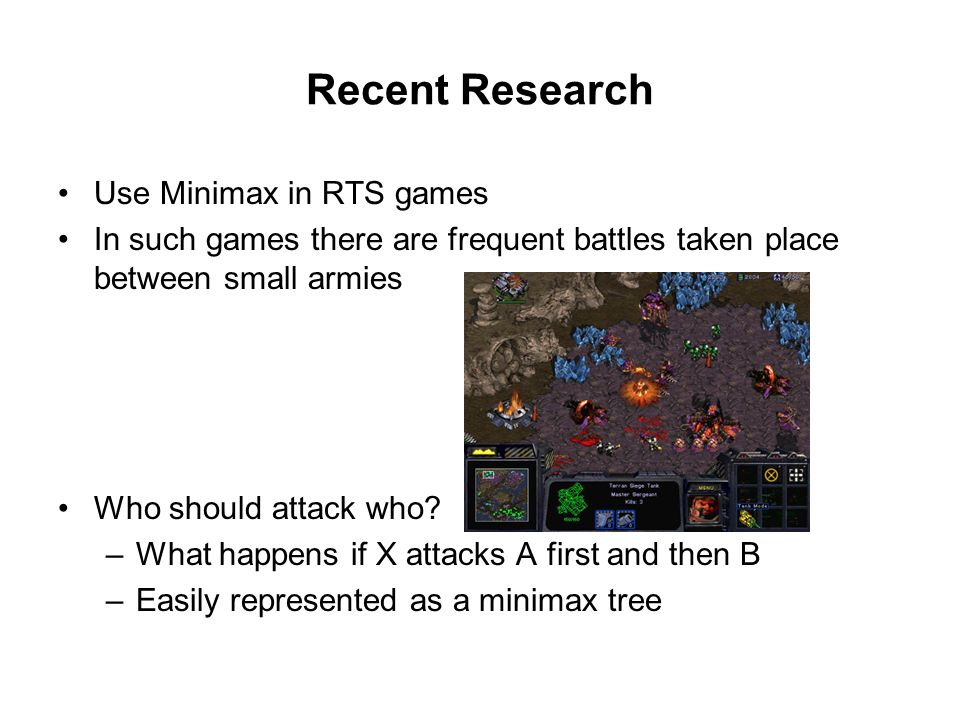 Recent Research Use Minimax in RTS games In such games there are frequent battles taken place between small armies Who should attack who.