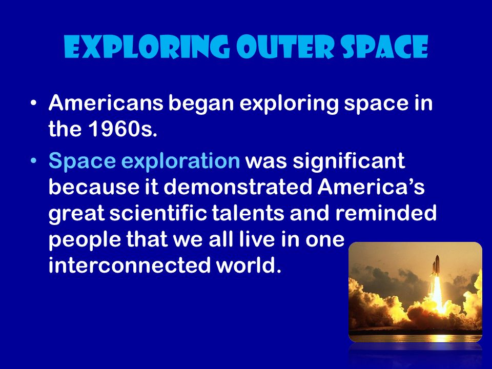 Exploring outer space Americans began exploring space in the 1960s.