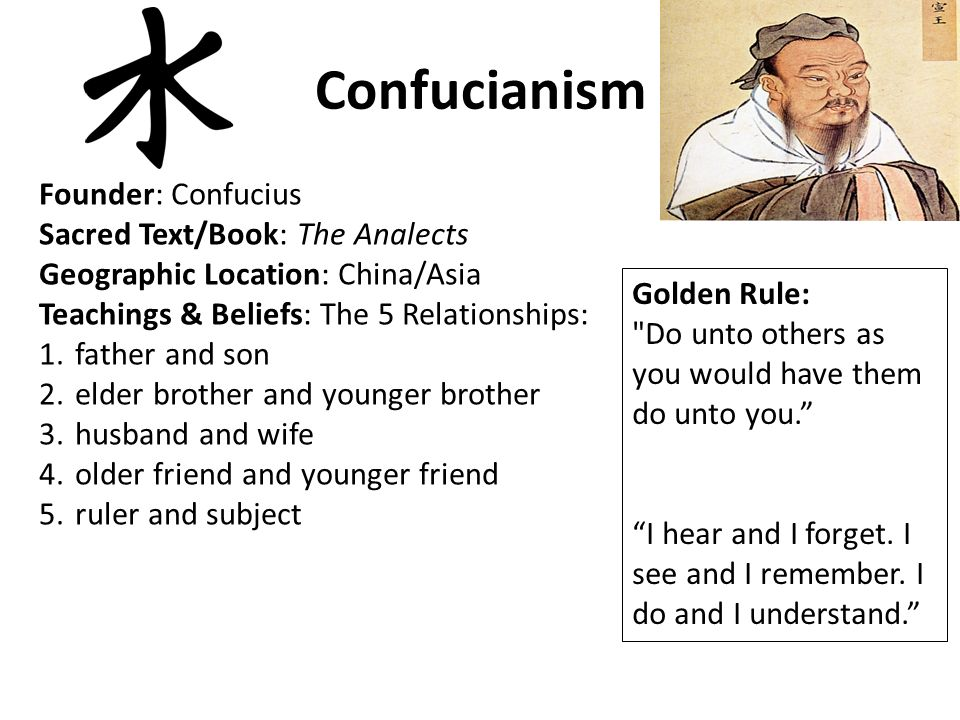 Confucianism Founder: Confucius Sacred Text/Book: The Analects Geographic Location: China/Asia Teachings & Beliefs: The 5 Relationships: 1.father and son 2.elder brother and younger brother 3.husband and wife 4.older friend and younger friend 5.ruler and subject Golden Rule: Do unto others as you would have them do unto you. I hear and I forget.