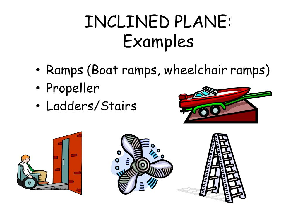 INCLINED PLANE: Examples Ramps (Boat ramps, wheelchair ramps) Propeller Ladders/Stairs