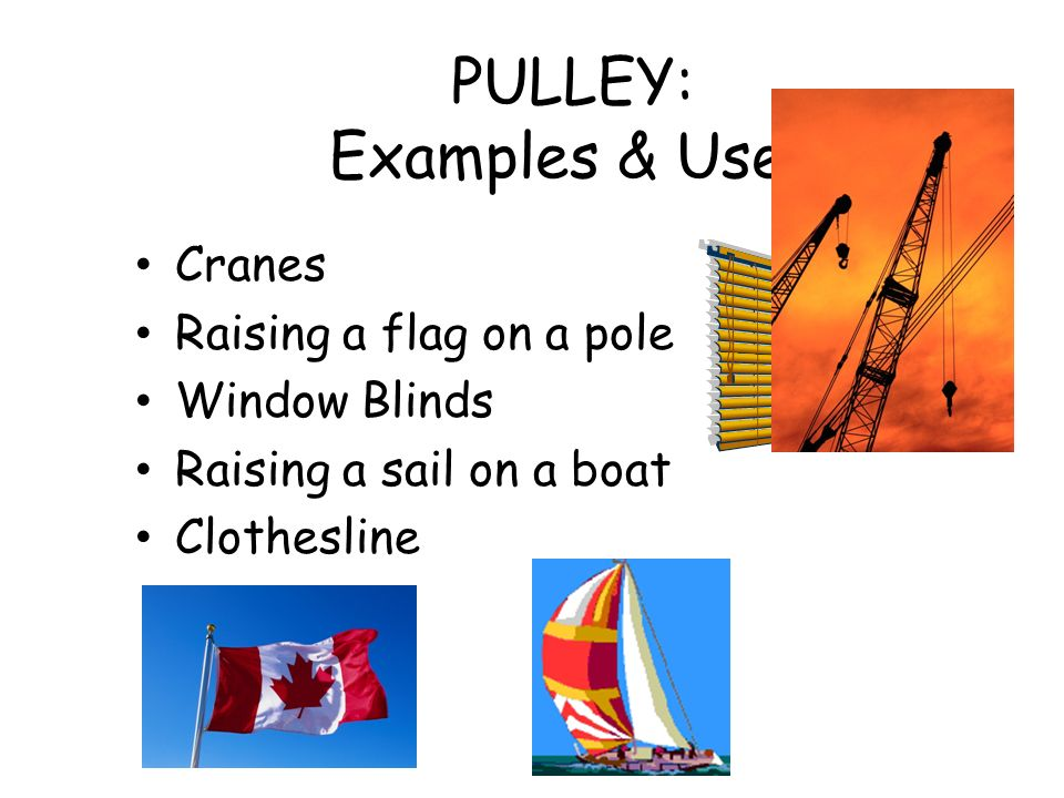 PULLEY: Examples & Uses Cranes Raising a flag on a pole Window Blinds Raising a sail on a boat Clothesline