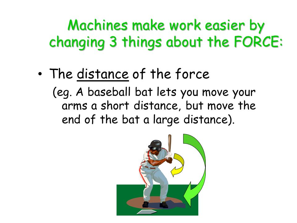 Machines make work easier by changing 3 things about the FORCE: The distance of the force (eg.