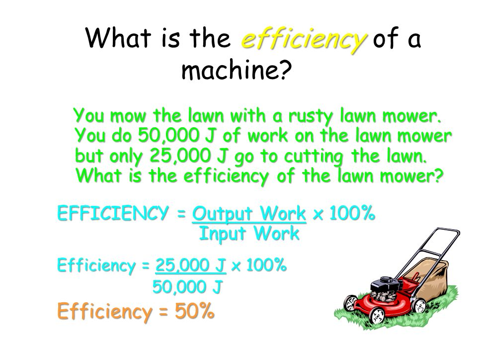 efficiency What is the efficiency of a machine. You mow the lawn with a rusty lawn mower.