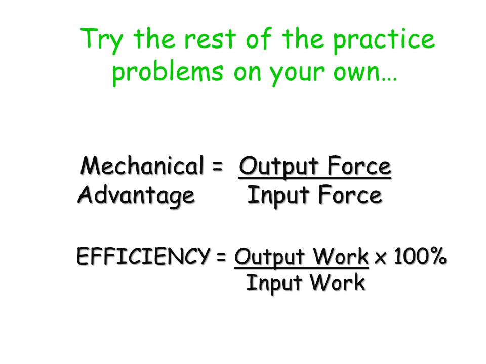 Try the rest of the practice problems on your own… Mechanical = Output Force Advantage Input Force Mechanical = Output Force Advantage Input Force EFFICIENCY = Output Work x 100% Input Work