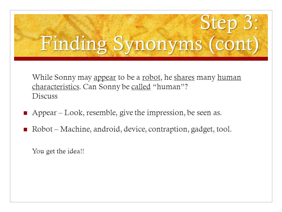 Step 3: Finding Synonyms (cont) While Sonny may appear to be a robot, he shares many human characteristics.