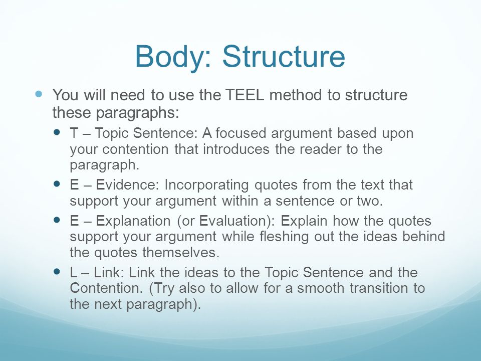 Body: Structure You will need to use the TEEL method to structure these paragraphs: T – Topic Sentence: A focused argument based upon your contention that introduces the reader to the paragraph.