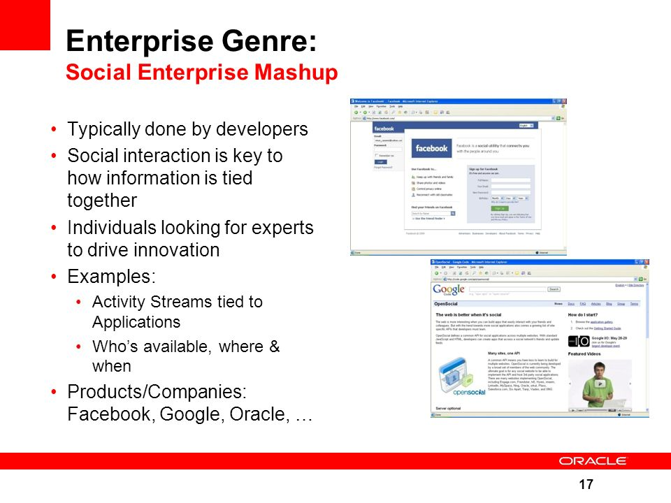 17 Enterprise Genre: Social Enterprise Mashup Typically done by developers Social interaction is key to how information is tied together Individuals looking for experts to drive innovation Examples: Activity Streams tied to Applications Who's available, where & when Products/Companies: Facebook, Google, Oracle, …