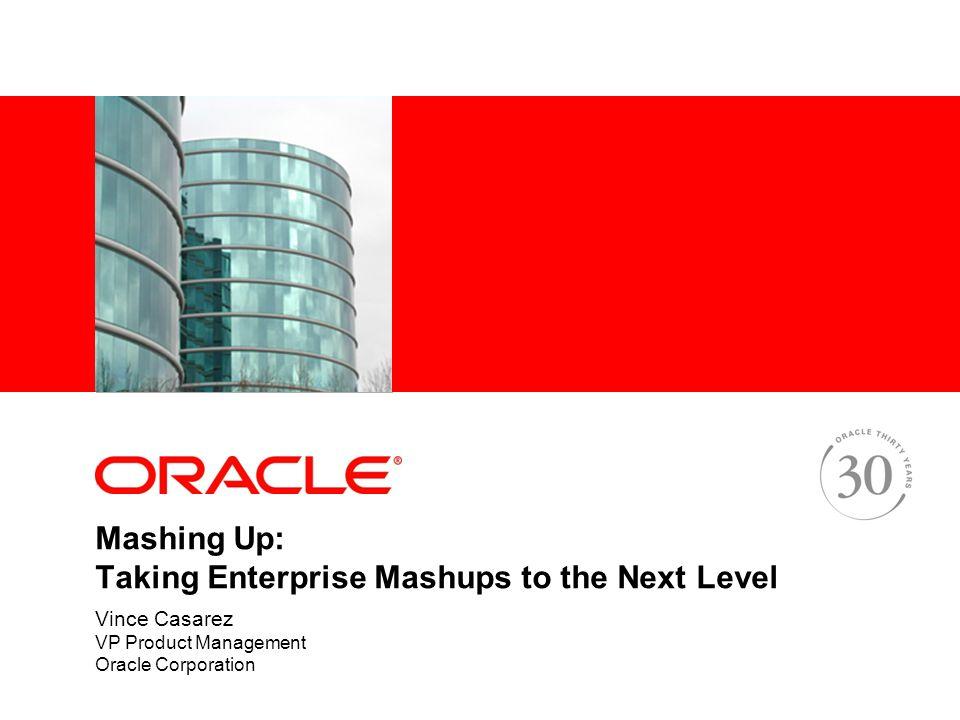 Mashing Up: Taking Enterprise Mashups to the Next Level Vince Casarez VP Product Management Oracle Corporation