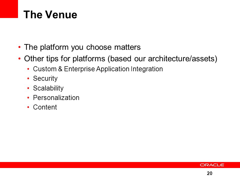 20 The Venue The platform you choose matters Other tips for platforms (based our architecture/assets) Custom & Enterprise Application Integration Security Scalability Personalization Content