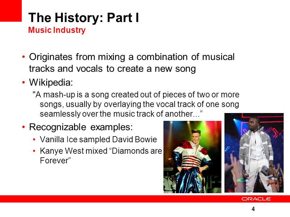 4 The History: Part I Music Industry Originates from mixing a combination of musical tracks and vocals to create a new song Wikipedia: A mash-up is a song created out of pieces of two or more songs, usually by overlaying the vocal track of one song seamlessly over the music track of another... Recognizable examples: Vanilla Ice sampled David Bowie Kanye West mixed Diamonds are Forever