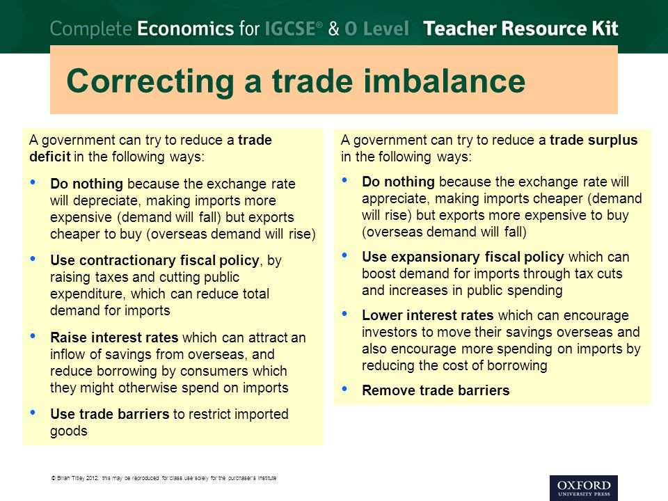 © Brian Titley 2012: this may be reproduced for class use solely for the purchaser's institute Correcting a trade imbalance A government can try to reduce a trade deficit in the following ways: Do nothing because the exchange rate will depreciate, making imports more expensive (demand will fall) but exports cheaper to buy (overseas demand will rise) Use contractionary fiscal policy, by raising taxes and cutting public expenditure, which can reduce total demand for imports Raise interest rates which can attract an inflow of savings from overseas, and reduce borrowing by consumers which they might otherwise spend on imports Use trade barriers to restrict imported goods A government can try to reduce a trade surplus in the following ways: Do nothing because the exchange rate will appreciate, making imports cheaper (demand will rise) but exports more expensive to buy (overseas demand will fall) Use expansionary fiscal policy which can boost demand for imports through tax cuts and increases in public spending Lower interest rates which can encourage investors to move their savings overseas and also encourage more spending on imports by reducing the cost of borrowing Remove trade barriers