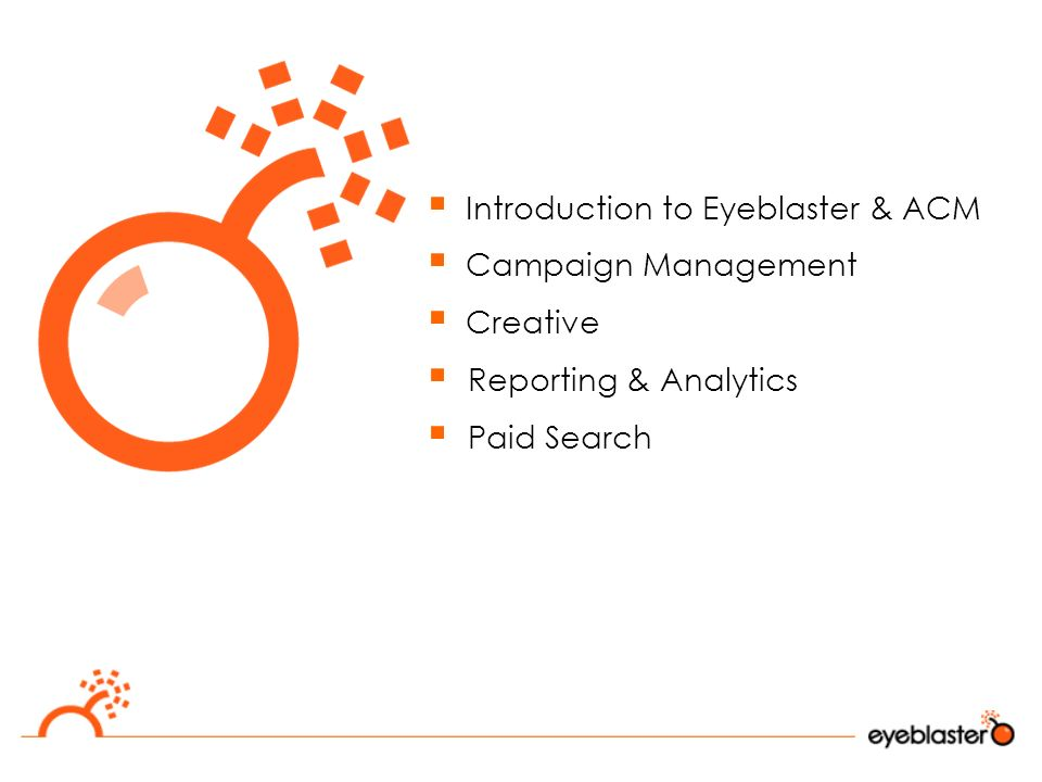  Introduction to Eyeblaster & ACM  Campaign Management  Creative  Reporting & Analytics  Paid Search