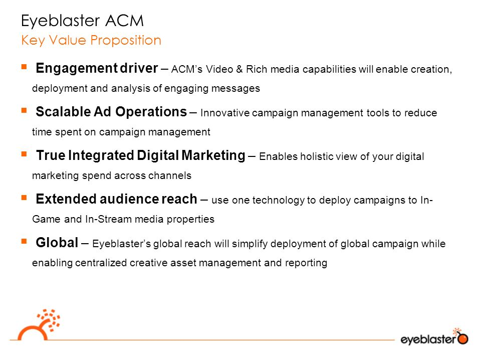  Engagement driver – ACM's Video & Rich media capabilities will enable creation, deployment and analysis of engaging messages  Scalable Ad Operations – Innovative campaign management tools to reduce time spent on campaign management  True Integrated Digital Marketing – Enables holistic view of your digital marketing spend across channels  Extended audience reach – use one technology to deploy campaigns to In- Game and In-Stream media properties  Global – Eyeblaster's global reach will simplify deployment of global campaign while enabling centralized creative asset management and reporting Eyeblaster ACM Key Value Proposition