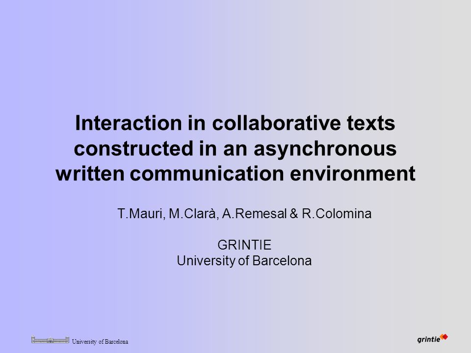 University of Barcelona Interaction in collaborative texts constructed in an asynchronous written communication environment T.Mauri, M.Clarà, A.Remesal & R.Colomina GRINTIE University of Barcelona