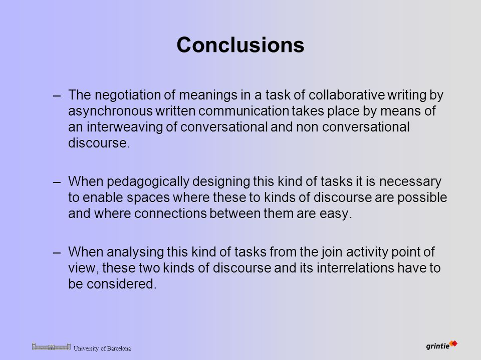 University of Barcelona Conclusions –The negotiation of meanings in a task of collaborative writing by asynchronous written communication takes place by means of an interweaving of conversational and non conversational discourse.