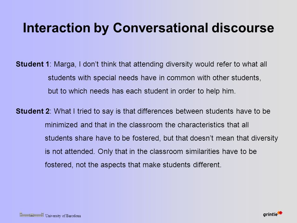 University of Barcelona Interaction by Conversational discourse Student 1: Marga, I don't think that attending diversity would refer to what all students with special needs have in common with other students, but to which needs has each student in order to help him.