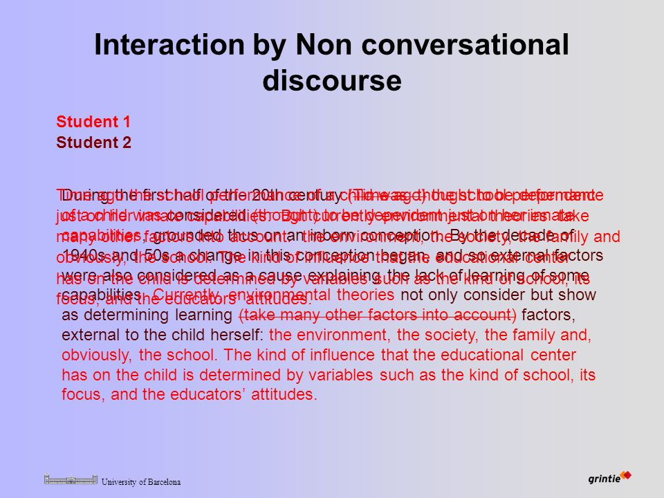 University of Barcelona Interaction by Non conversational discourse Student 1 Student 2 During the first half of the 20th century (Time ago) the school performance of a child was considered (thought) to be dependent just on her innate capabilities, grounded thus on an inborn conception.
