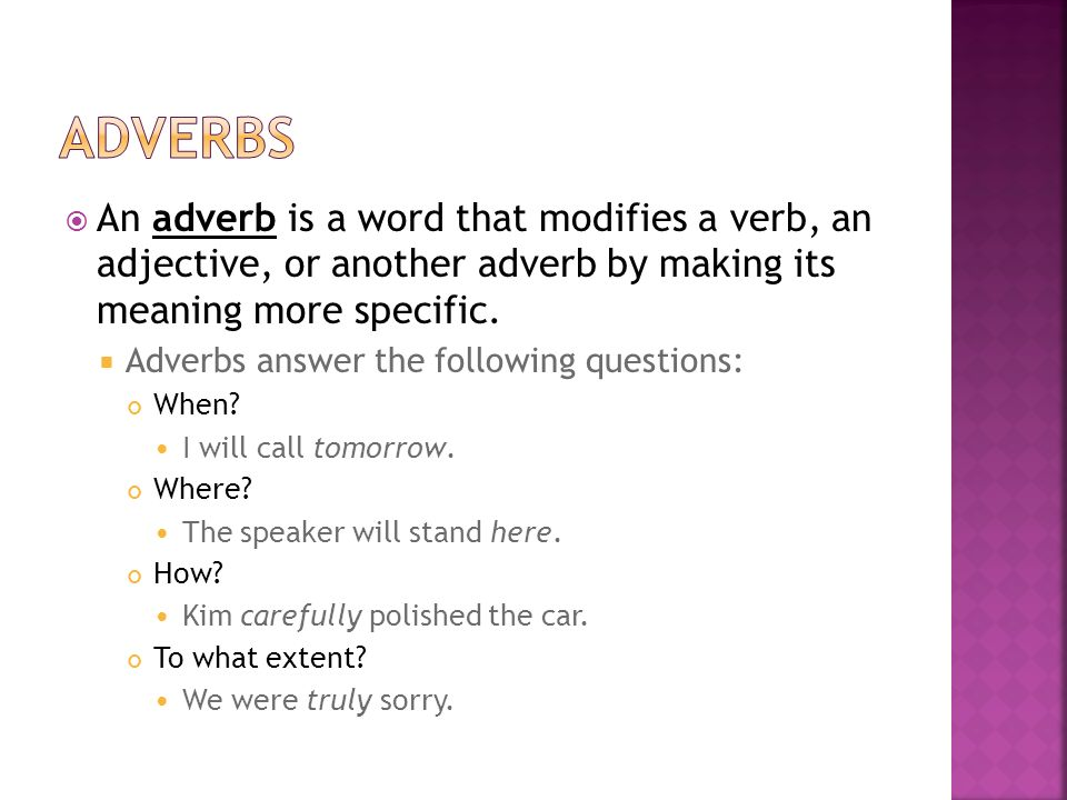  An adverb is a word that modifies a verb, an adjective, or another adverb by making its meaning more specific.