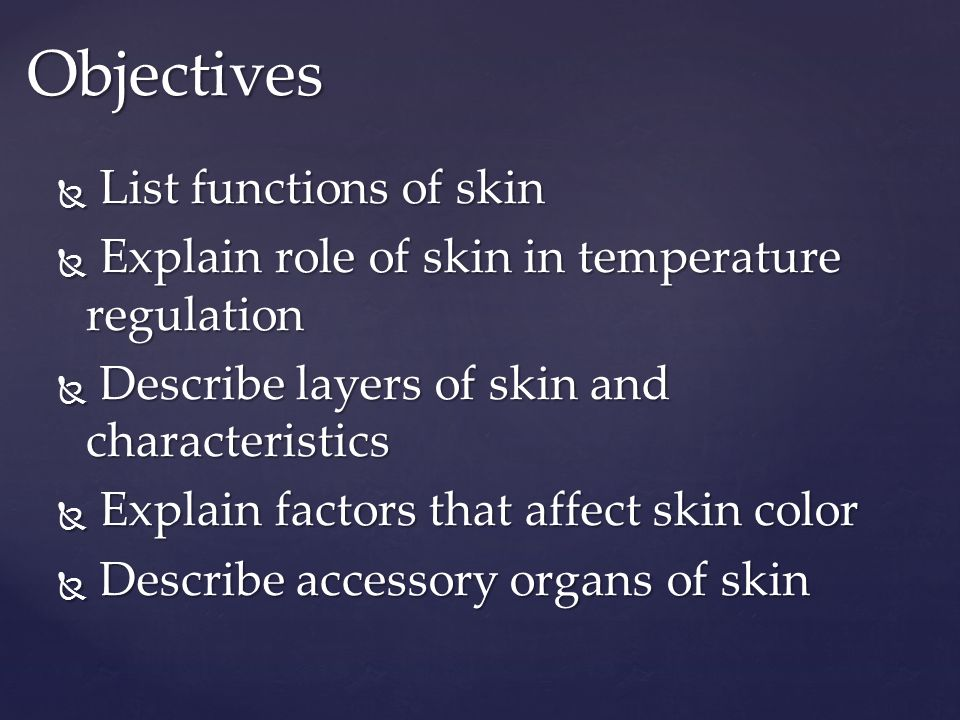 Objectives  List functions of skin  Explain role of skin in temperature regulation  Describe layers of skin and characteristics  Explain factors that affect skin color  Describe accessory organs of skin