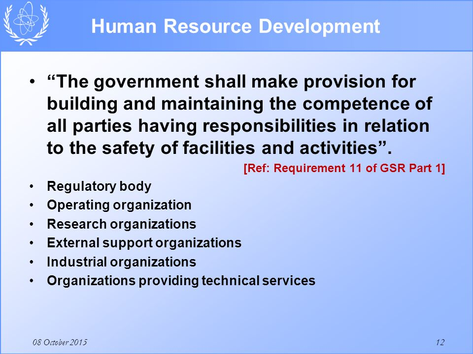 08 October 2015 Human Resource Development The government shall make provision for building and maintaining the competence of all parties having responsibilities in relation to the safety of facilities and activities .