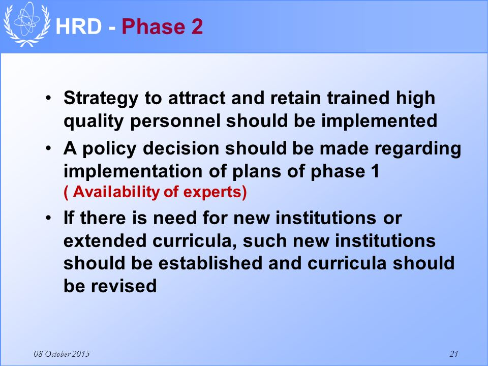 08 October 2015 Strategy to attract and retain trained high quality personnel should be implemented A policy decision should be made regarding implementation of plans of phase 1 ( Availability of experts) If there is need for new institutions or extended curricula, such new institutions should be established and curricula should be revised HRD - Phase 2 21