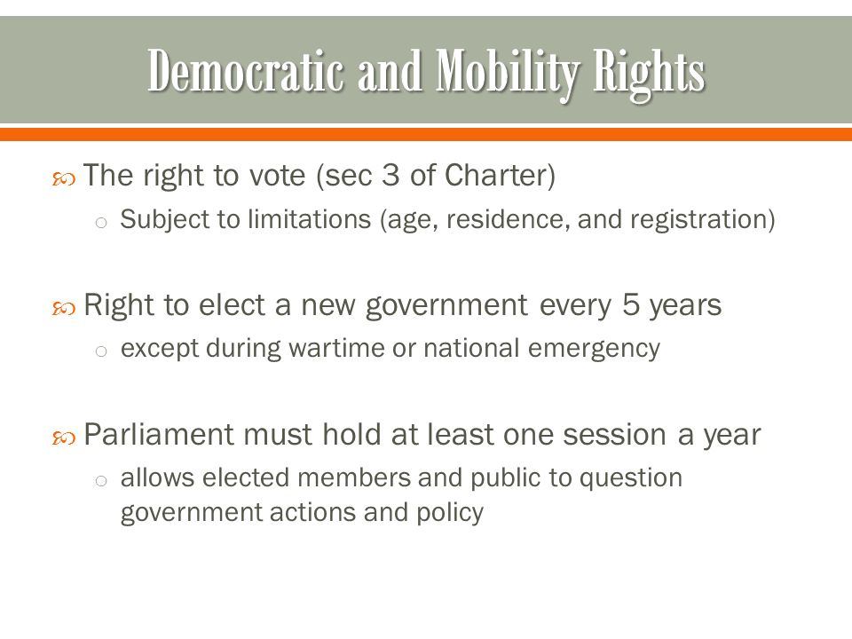  The right to vote (sec 3 of Charter) o Subject to limitations (age, residence, and registration)  Right to elect a new government every 5 years o except during wartime or national emergency  Parliament must hold at least one session a year o allows elected members and public to question government actions and policy