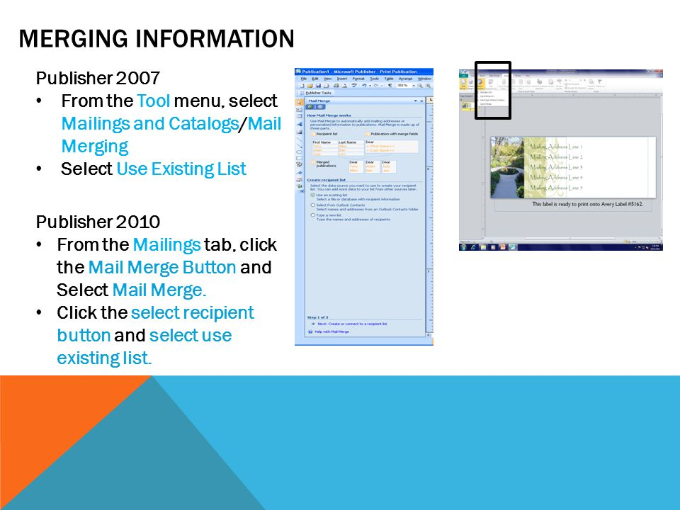 MERGING INFORMATION Publisher 2007 From the Tool menu, select Mailings and Catalogs/Mail Merging Select Use Existing List Publisher 2010 From the Mailings tab, click the Mail Merge Button and Select Mail Merge.