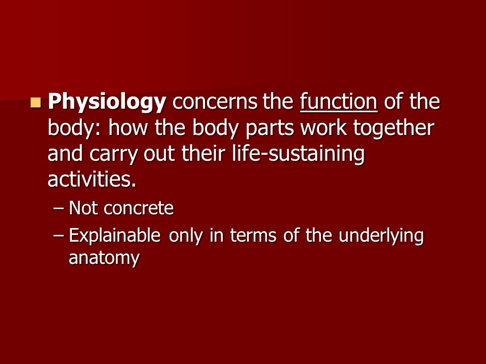 Physiology concerns the function of the body: how the body parts work together and carry out their life-sustaining activities.