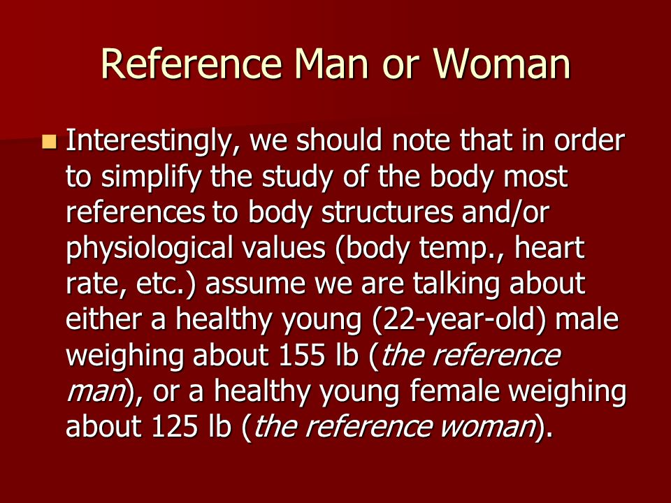 Reference Man or Woman Interestingly, we should note that in order to simplify the study of the body most references to body structures and/or physiological values (body temp., heart rate, etc.) assume we are talking about either a healthy young (22-year-old) male weighing about 155 lb (the reference man), or a healthy young female weighing about 125 lb (the reference woman).