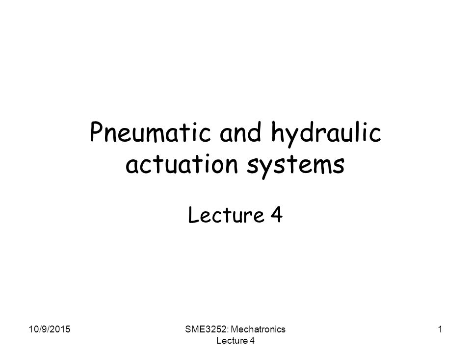 10/9/2015SME3252: Mechatronics Lecture 4 1 Pneumatic and hydraulic actuation systems Lecture 4